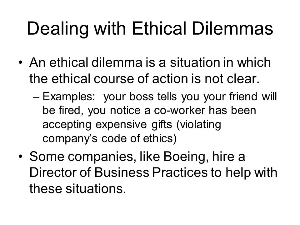 Dealing with Ethical Dilemmas An ethical dilemma is a situation in which the ethical course of action is not clear. –Examples: your boss tells you you