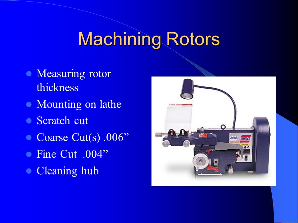 Machining Rotors A limited amount of metal can removed from the rotor because of heat dissipation. Thickness of rotor new. Machine to thickness. Disca