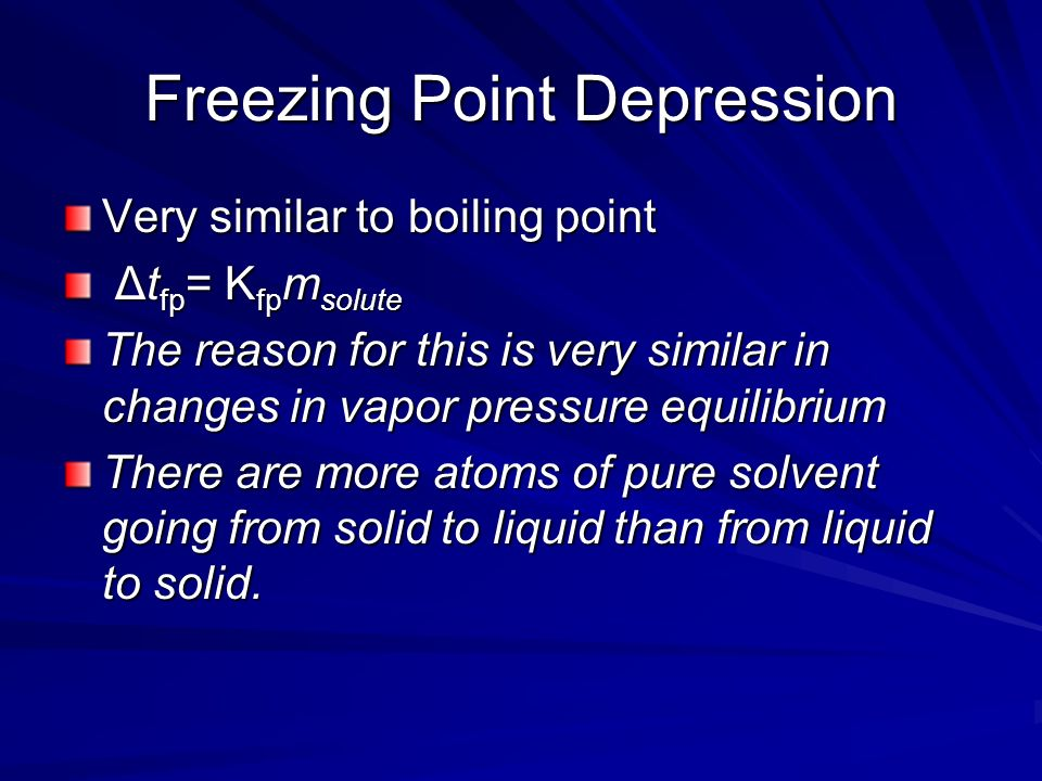 Freezing Point Depression Very similar to boiling point Δt fp = K fp m solute Δt fp = K fp m solute The reason for this is very similar in changes in