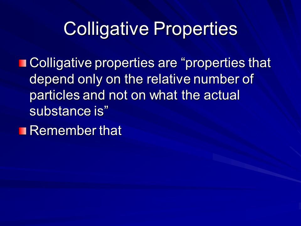 Colligative Properties Colligative properties are properties that depend only on the relative number of particles and not on what the actual substance
