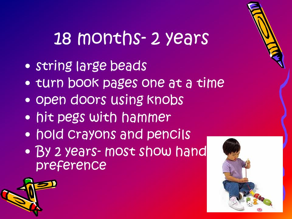 18 months- 2 years string large beads turn book pages one at a time open doors using knobs hit pegs with hammer hold crayons and pencils By 2 years- m