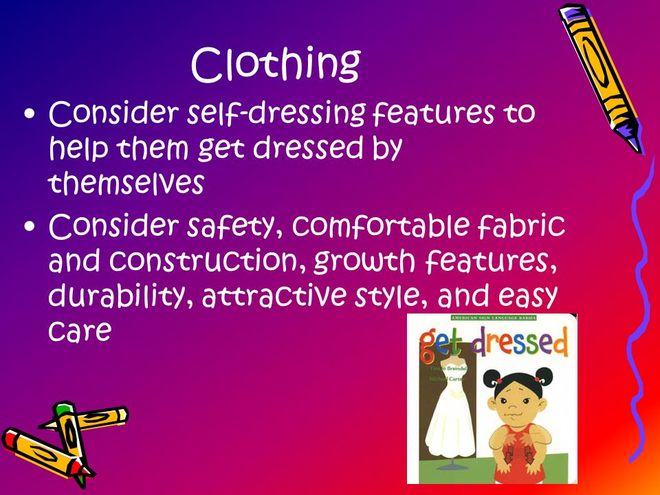 Clothing Consider self-dressing features to help them get dressed by themselves Consider safety, comfortable fabric and construction, growth features,