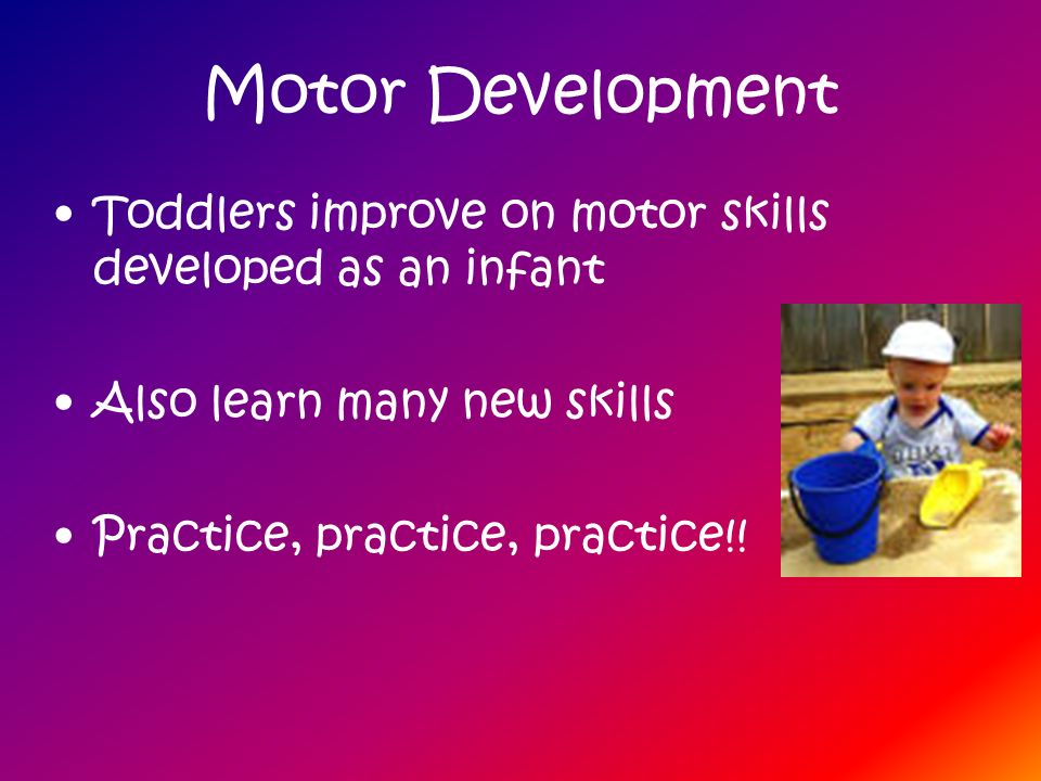 Motor Development Toddlers improve on motor skills developed as an infant Also learn many new skills Practice, practice, practice!!