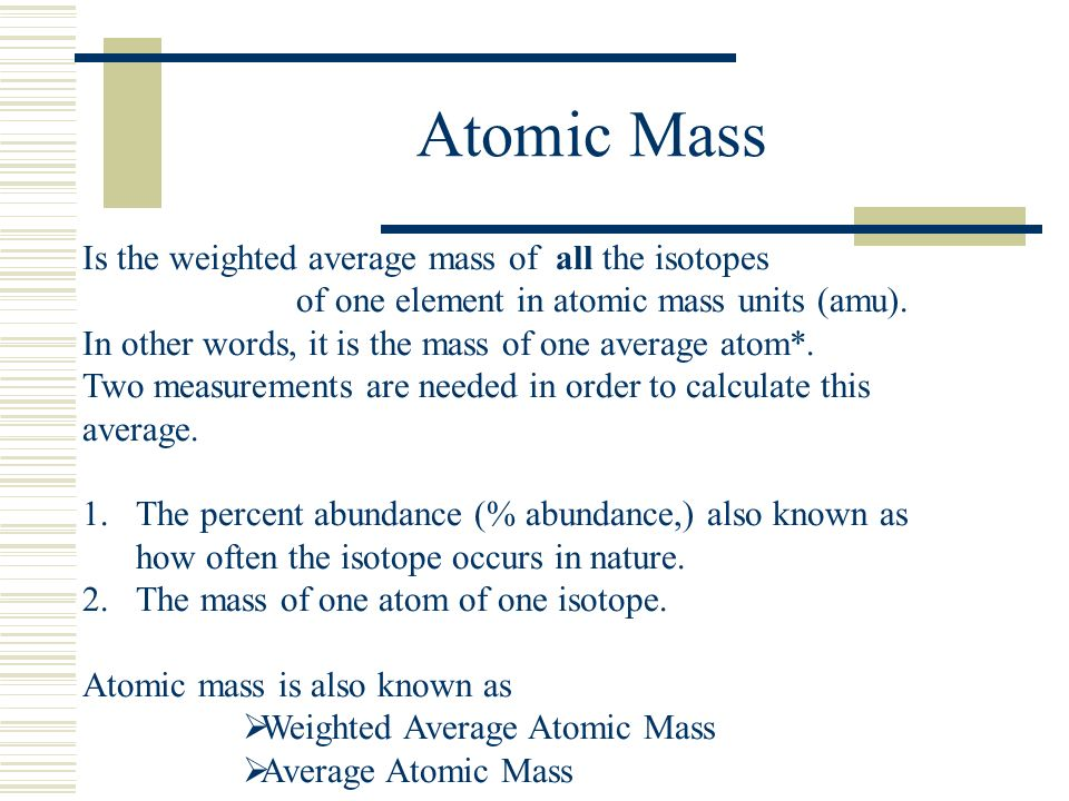 Atomic Mass Is the weighted average mass of all the isotopes of one element in atomic mass units (amu). In other words, it is the mass of one average