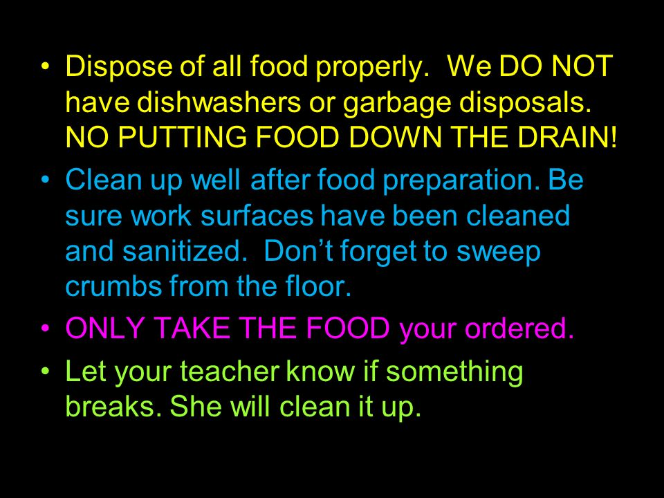 Dispose of all food properly. We DO NOT have dishwashers or garbage disposals.