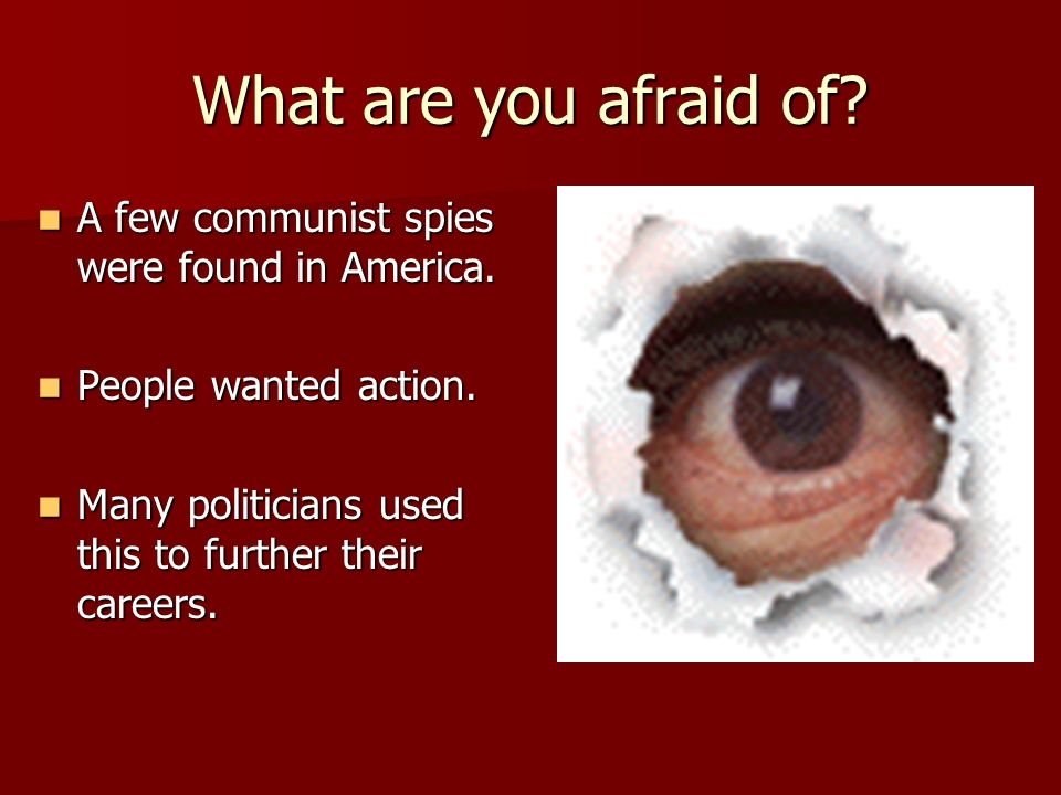 What are you afraid of. A few communist spies were found in America.