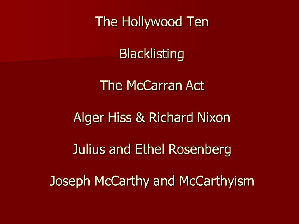 The Hollywood Ten Blacklisting The McCarran Act Alger Hiss & Richard Nixon Julius and Ethel Rosenberg Joseph McCarthy and McCarthyism