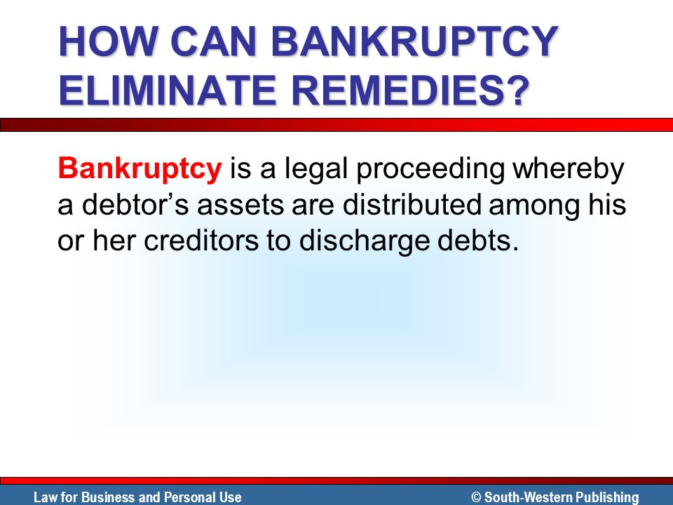 Law for Business and Personal Use © South-Western Publishing HOW CAN BANKRUPTCY ELIMINATE REMEDIES? Bankruptcy is a legal proceeding whereby a debtors