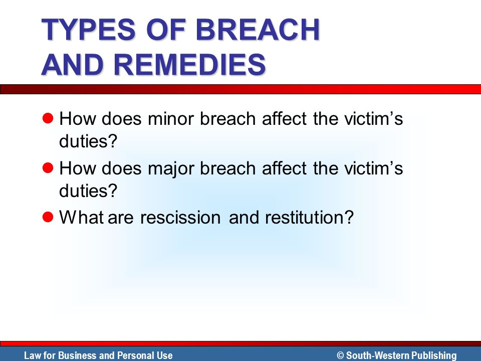 Law for Business and Personal Use © South-Western Publishing TYPES OF BREACH AND REMEDIES How does minor breach affect the victims duties? How does ma
