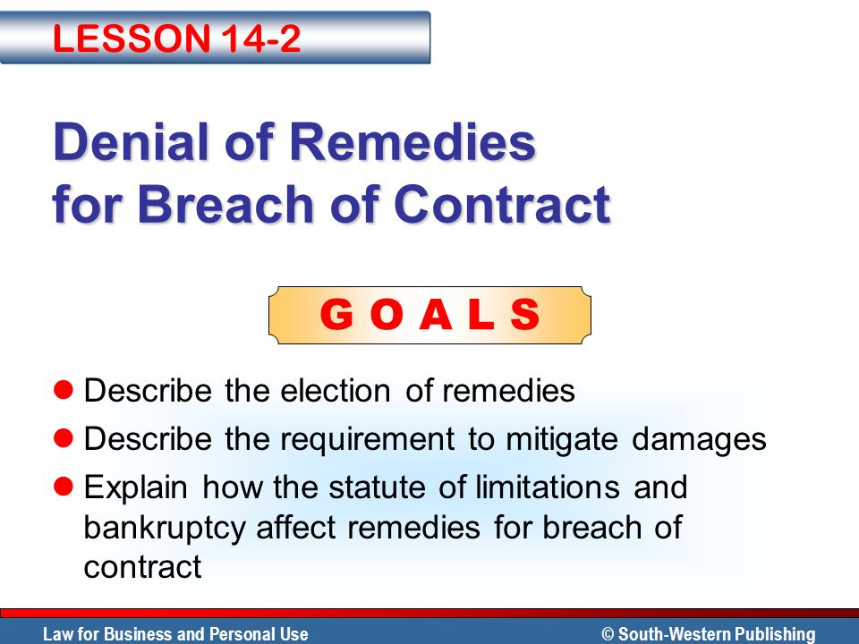 Law for Business and Personal Use © South-Western Publishing G O A L S Denial of Remedies for Breach of Contract Describe the election of remedies Des