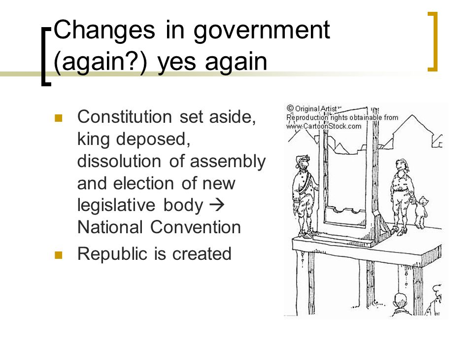 Changes in government (again ) yes again Constitution set aside, king deposed, dissolution of assembly and election of new legislative body National Convention Republic is created