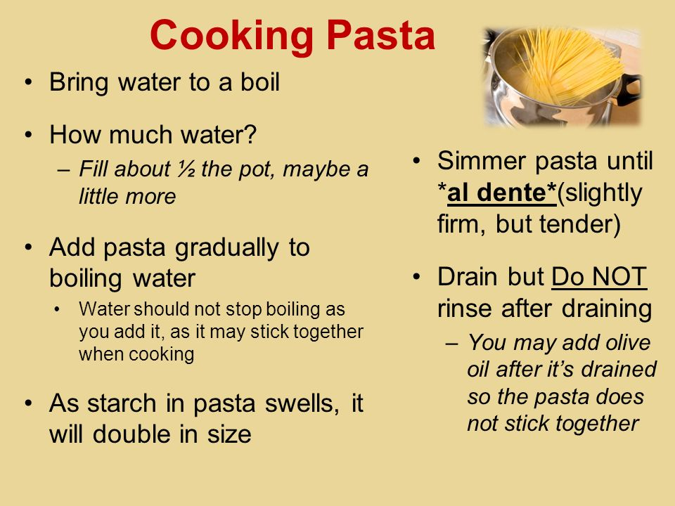 Cooking Pasta Bring water to a boil How much water? –Fill about ½ the pot, maybe a little more Add pasta gradually to boiling water Water should not s