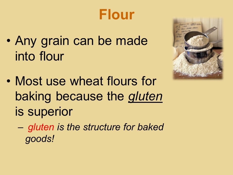 Flour Any grain can be made into flour Most use wheat flours for baking because the gluten is superior – gluten is the structure for baked goods!
