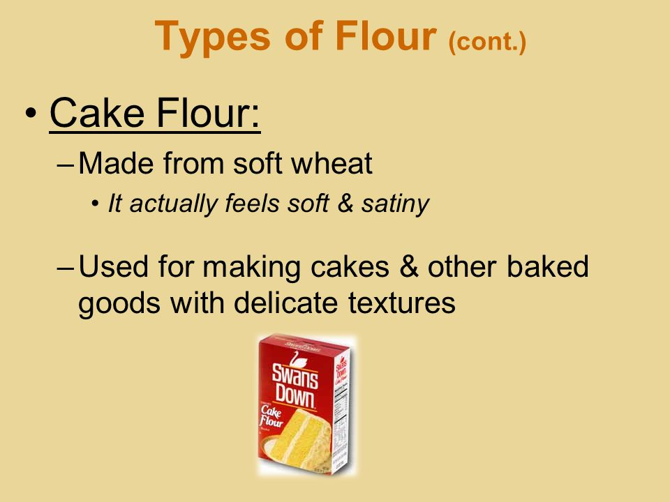 Types of Flour (cont.) Cake Flour: –Made from soft wheat It actually feels soft & satiny –Used for making cakes & other baked goods with delicate text