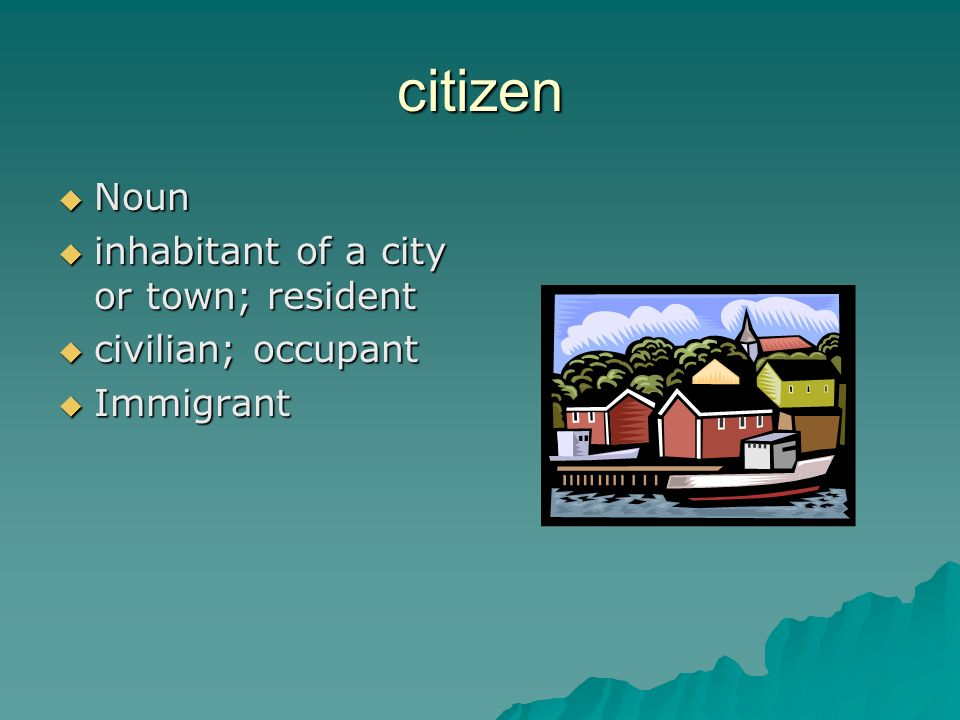 citizen Noun Noun inhabitant of a city or town; resident inhabitant of a city or town; resident civilian; occupant civilian; occupant Immigrant Immigrant