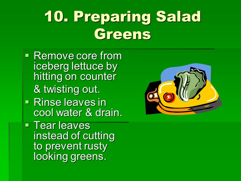 10. Preparing Salad Greens Remove core from iceberg lettuce by hitting on counter Remove core from iceberg lettuce by hitting on counter & twisting ou