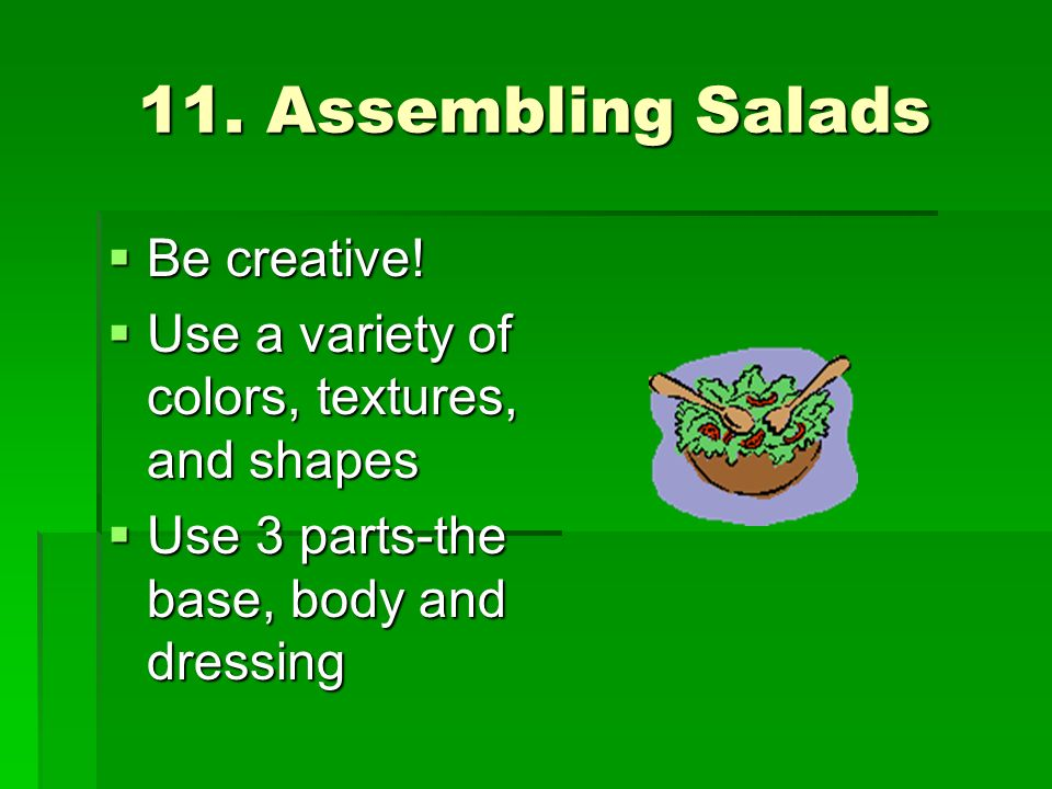 11. Assembling Salads Be creative! Be creative! Use a variety of colors, textures, and shapes Use a variety of colors, textures, and shapes Use 3 part