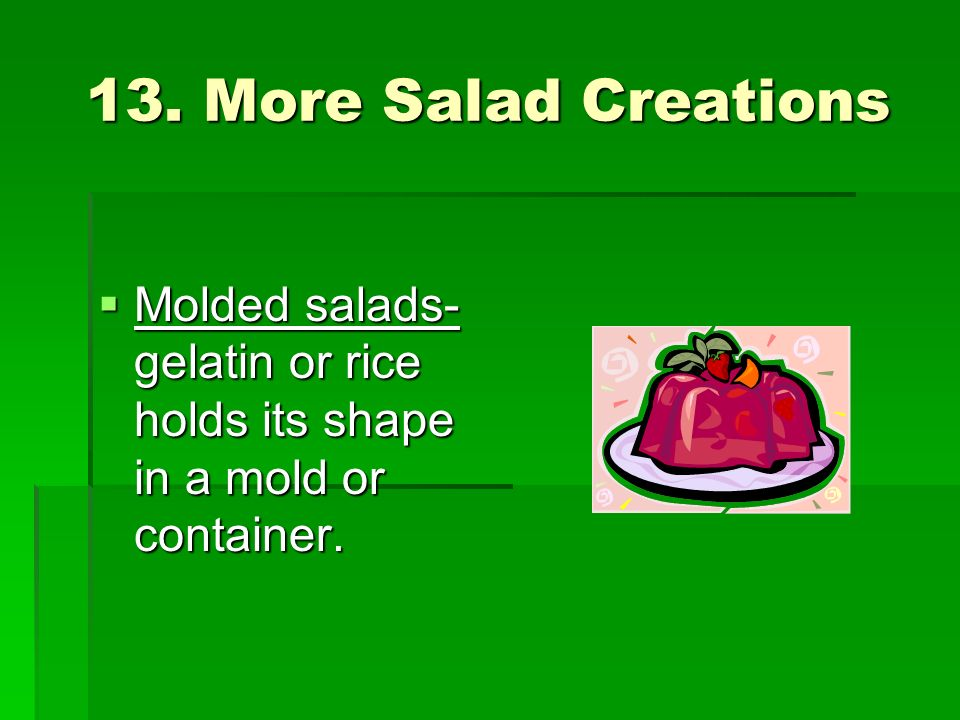 13. More Salad Creations Molded salads- gelatin or rice holds its shape in a mold or container. Molded salads- gelatin or rice holds its shape in a mo