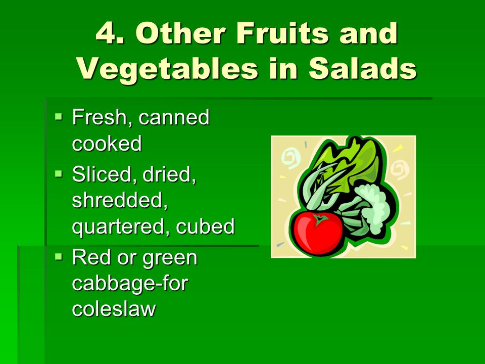 4. Other Fruits and Vegetables in Salads Fresh, canned cooked Fresh, canned cooked Sliced, dried, shredded, quartered, cubed Sliced, dried, shredded,