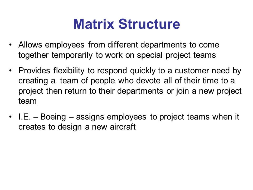 Matrix Structure Allows employees from different departments to come together temporarily to work on special project teams Provides flexibility to respond quickly to a customer need by creating a team of people who devote all of their time to a project then return to their departments or join a new project team I.E.