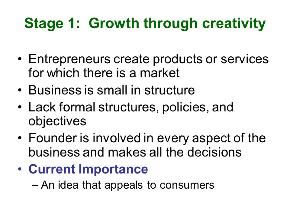 Stage 1: Growth through creativity Entrepreneurs create products or services for which there is a market Business is small in structure Lack formal structures, policies, and objectives Founder is involved in every aspect of the business and makes all the decisions Current Importance –An idea that appeals to consumers
