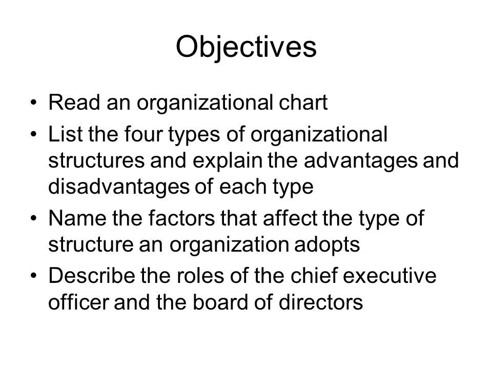 Objectives Read an organizational chart List the four types of organizational structures and explain the advantages and disadvantages of each type Name the factors that affect the type of structure an organization adopts Describe the roles of the chief executive officer and the board of directors
