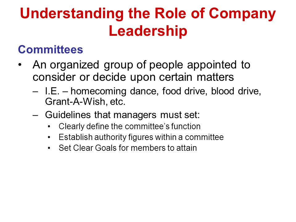 Understanding the Role of Company Leadership Committees An organized group of people appointed to consider or decide upon certain matters –I.E.