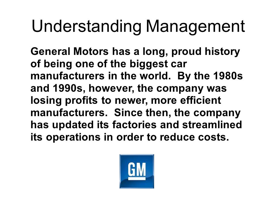 Understanding Management General Motors has a long, proud history of being one of the biggest car manufacturers in the world.