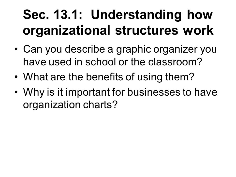 Sec. 13.1: Understanding how organizational structures work Can you describe a graphic organizer you have used in school or the classroom? What are th