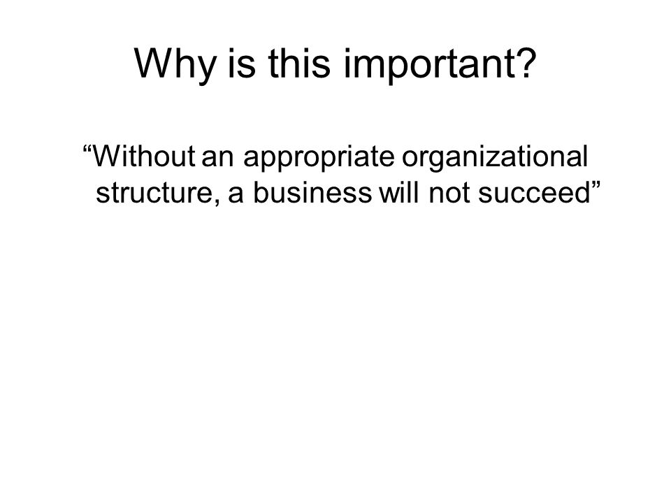 Why is this important? Without an appropriate organizational structure, a business will not succeed