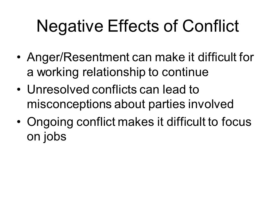 Negative Effects of Conflict Anger/Resentment can make it difficult for a working relationship to continue Unresolved conflicts can lead to misconcept