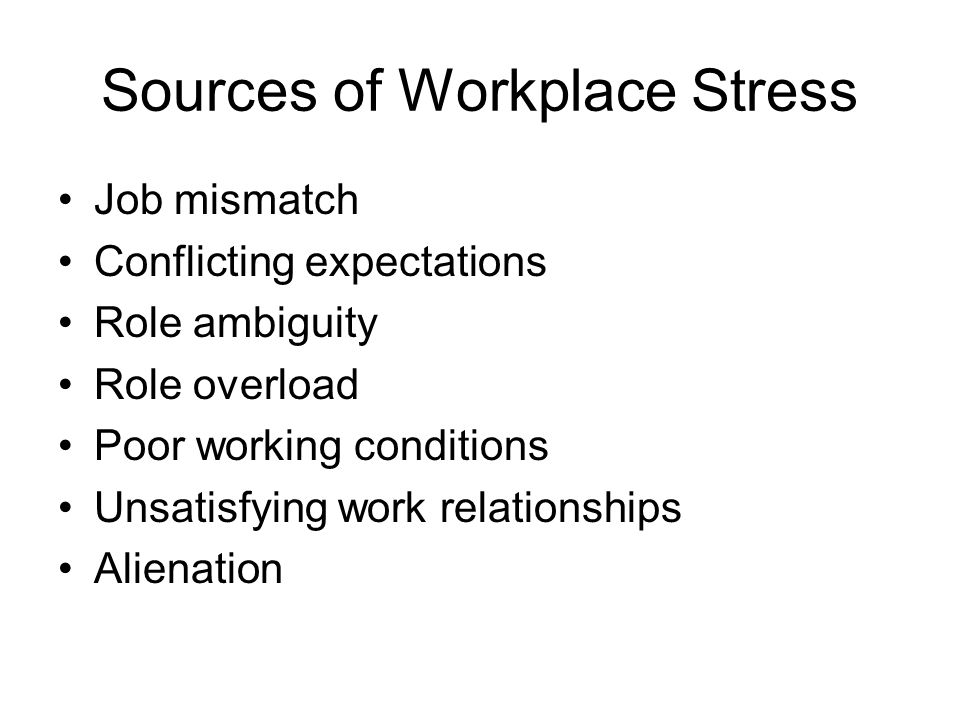 Sources of Workplace Stress Job mismatch Conflicting expectations Role ambiguity Role overload Poor working conditions Unsatisfying work relationships