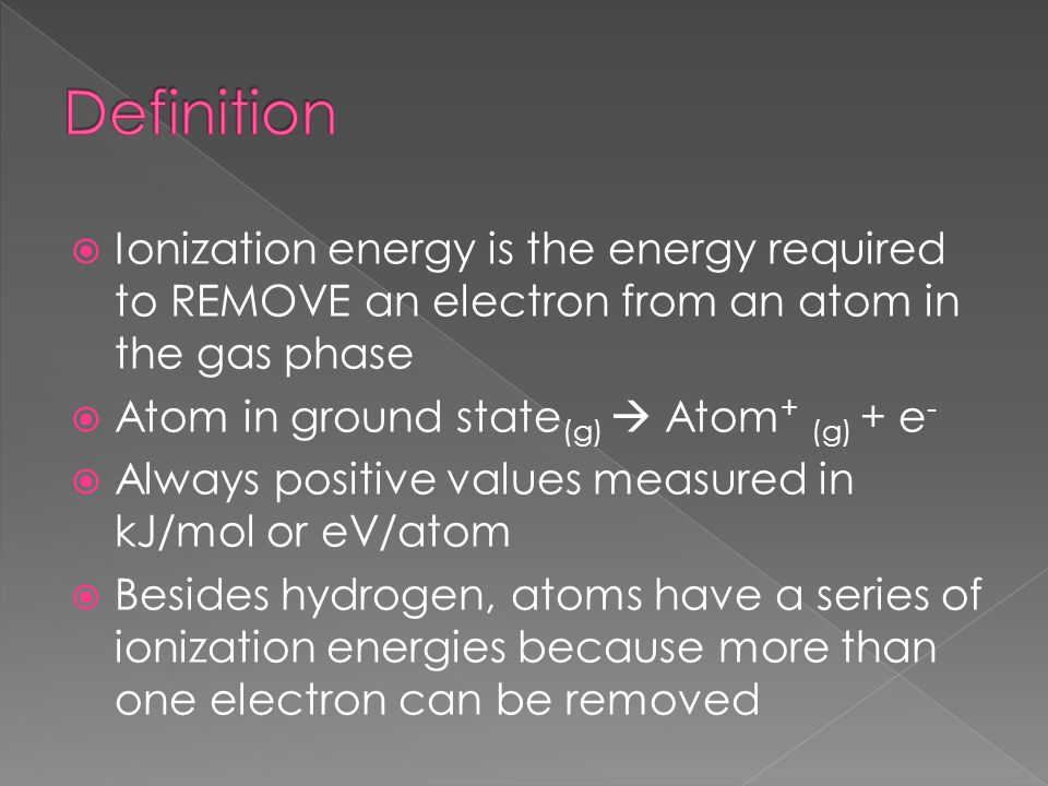 Ionization energy is the energy required to REMOVE an electron from an atom in the gas phase Atom in ground state (g) Atom + (g) + e - Always positive