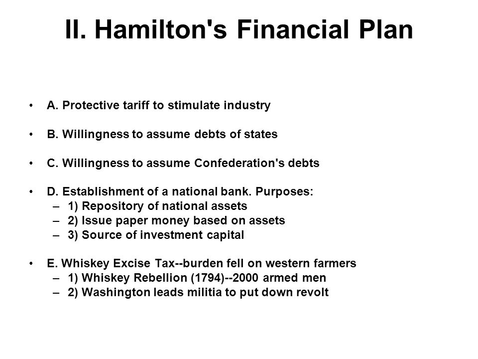 II. Hamilton's Financial Plan A. Protective tariff to stimulate industry B. Willingness to assume debts of states C. Willingness to assume Confederati
