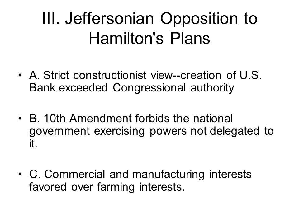 III. Jeffersonian Opposition to Hamilton's Plans A. Strict constructionist view--creation of U.S. Bank exceeded Congressional authority B. 10th Amendm