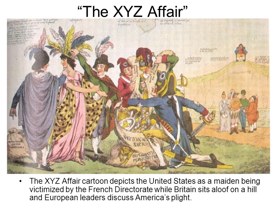The XYZ Affair The XYZ Affair cartoon depicts the United States as a maiden being victimized by the French Directorate while Britain sits aloof on a h