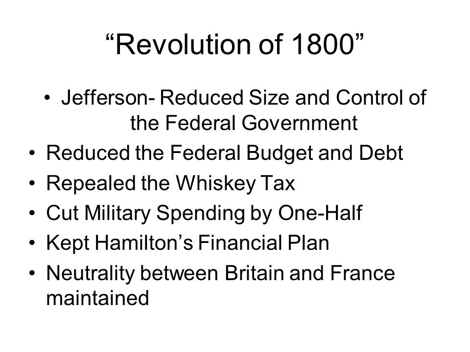Revolution of 1800 Jefferson- Reduced Size and Control of the Federal Government Reduced the Federal Budget and Debt Repealed the Whiskey Tax Cut Mili