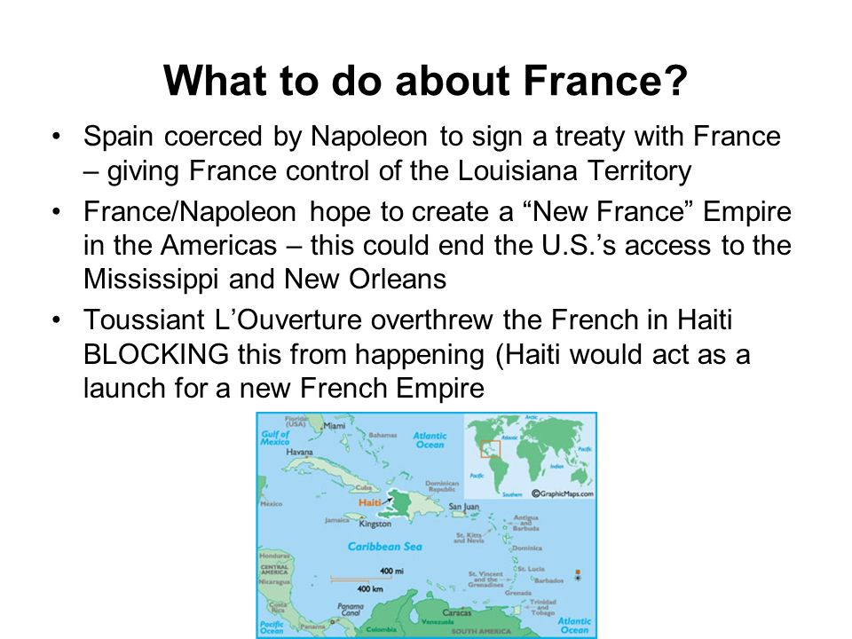 What to do about France? Spain coerced by Napoleon to sign a treaty with France – giving France control of the Louisiana Territory France/Napoleon hop