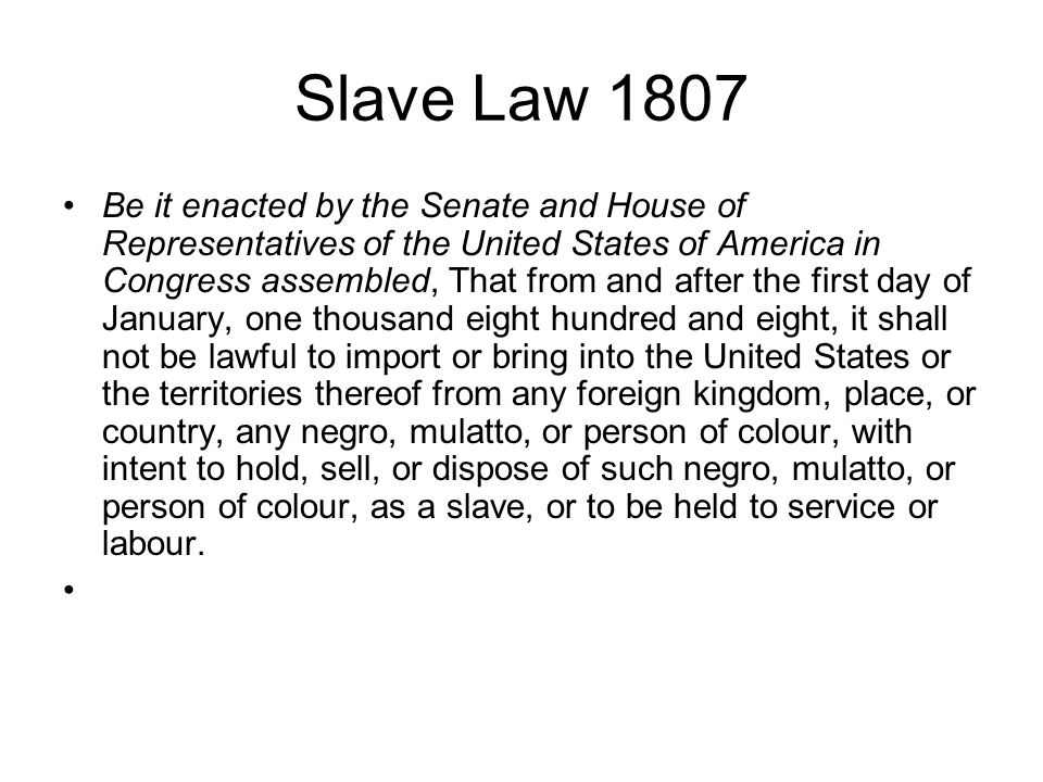 Slave Law 1807 Be it enacted by the Senate and House of Representatives of the United States of America in Congress assembled, That from and after the