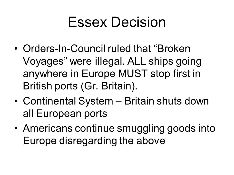 Essex Decision Orders-In-Council ruled that Broken Voyages were illegal. ALL ships going anywhere in Europe MUST stop first in British ports (Gr. Brit