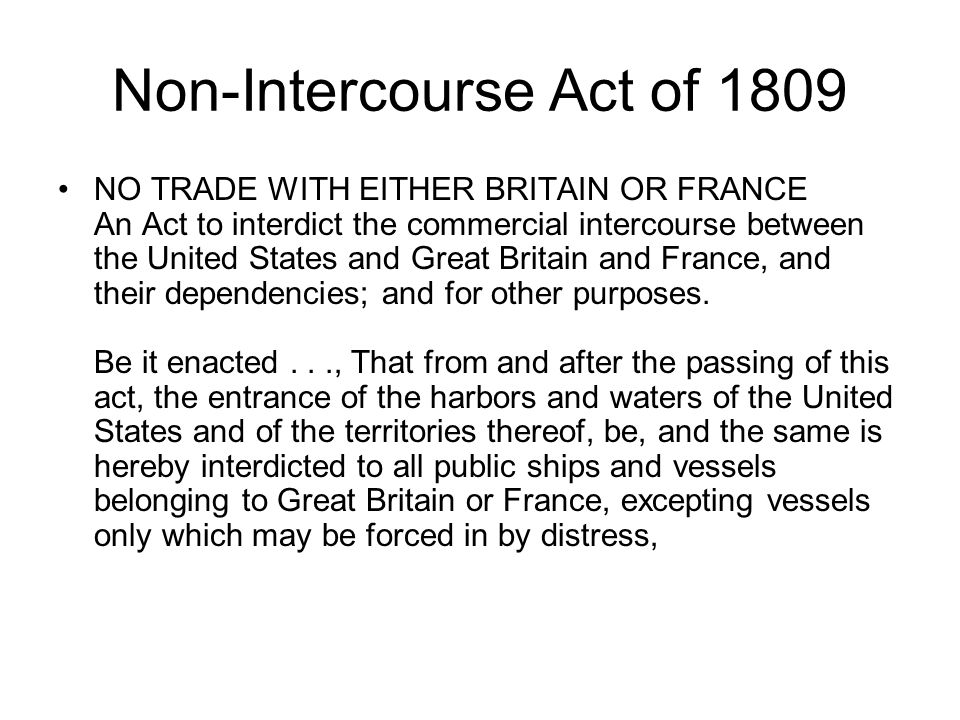 Non-Intercourse Act of 1809 NO TRADE WITH EITHER BRITAIN OR FRANCE An Act to interdict the commercial intercourse between the United States and Great