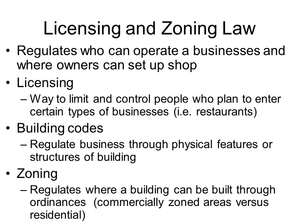 Licensing and Zoning Law Regulates who can operate a businesses and where owners can set up shop Licensing –Way to limit and control people who plan t