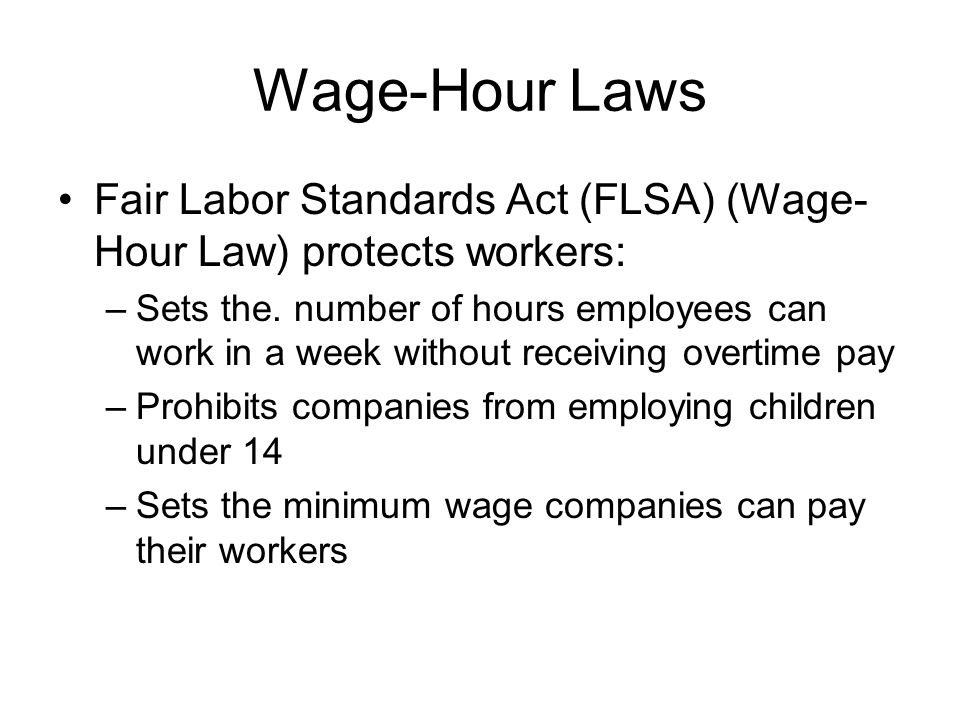 Wage-Hour Laws Fair Labor Standards Act (FLSA) (Wage- Hour Law) protects workers: –Sets the. number of hours employees can work in a week without rece