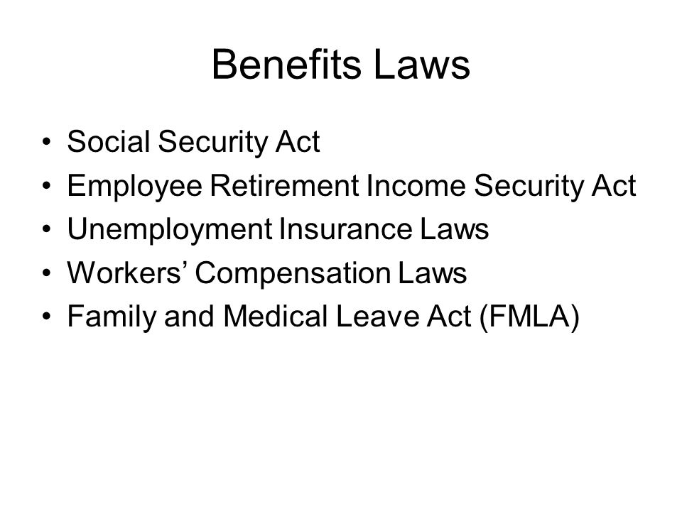 Benefits Laws Social Security Act Employee Retirement Income Security Act Unemployment Insurance Laws Workers Compensation Laws Family and Medical Lea
