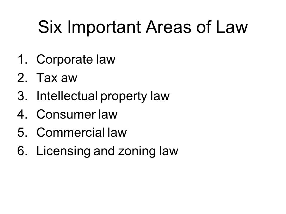 Six Important Areas of Law 1.Corporate law 2.Tax aw 3.Intellectual property law 4.Consumer law 5.Commercial law 6.Licensing and zoning law