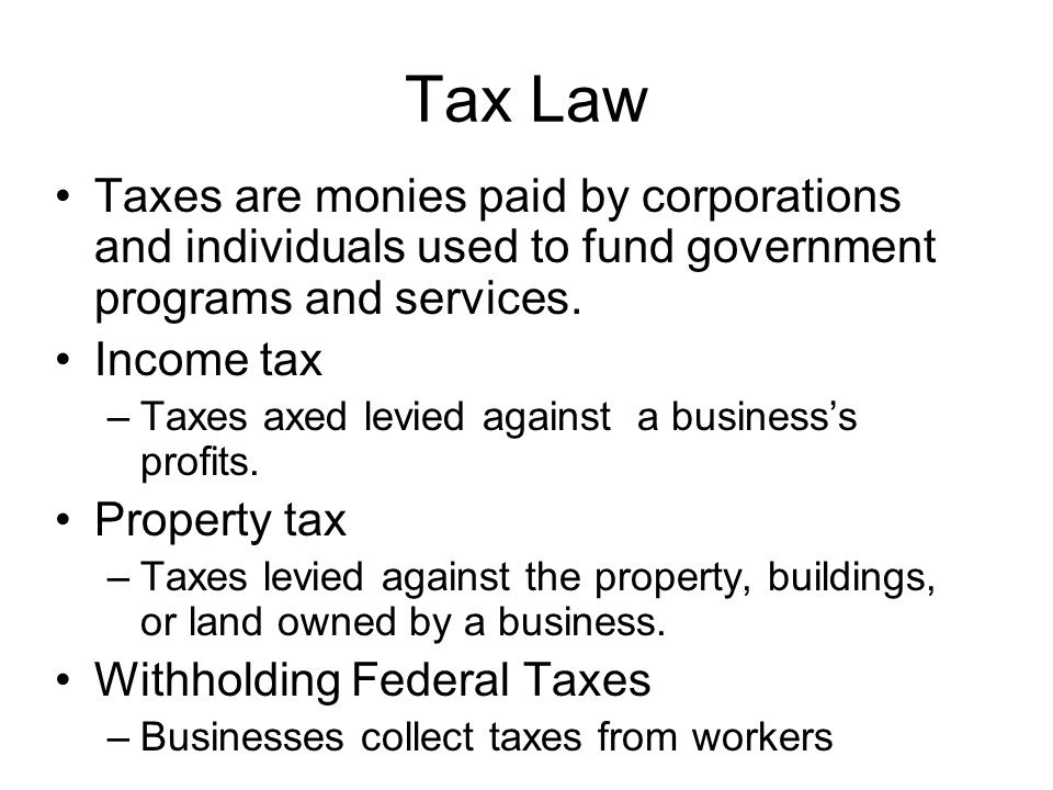 Tax Law Taxes are monies paid by corporations and individuals used to fund government programs and services. Income tax –Taxes axed levied against a b