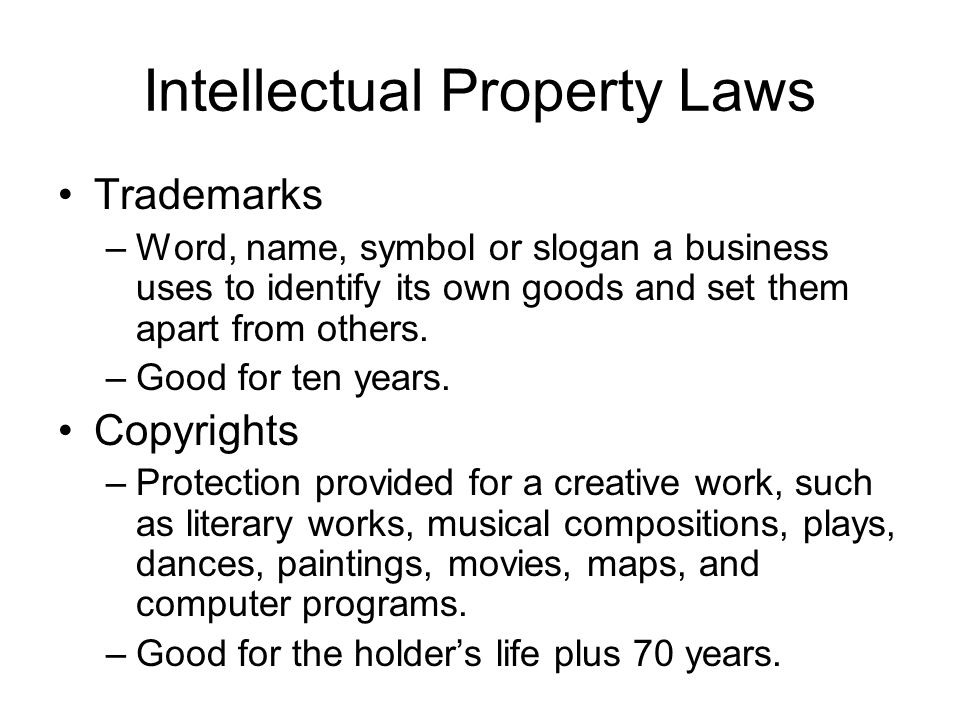 Intellectual Property Laws Trademarks –Word, name, symbol or slogan a business uses to identify its own goods and set them apart from others. –Good fo