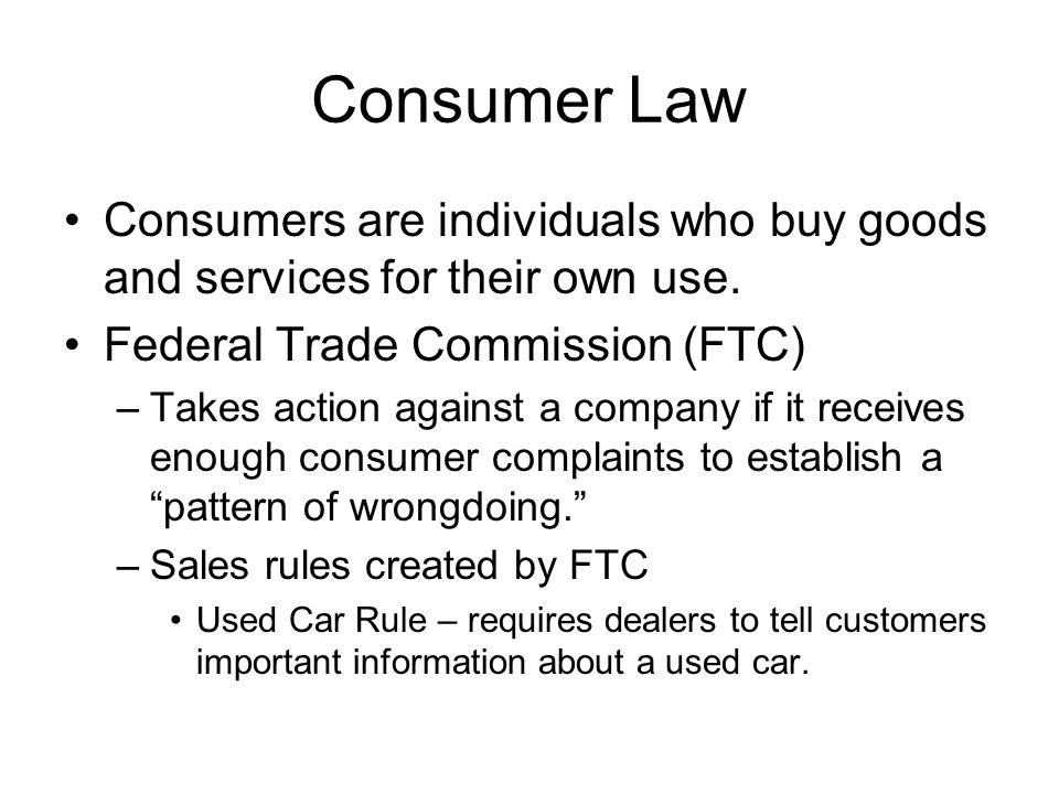 Consumer Law Consumers are individuals who buy goods and services for their own use. Federal Trade Commission (FTC) –Takes action against a company if
