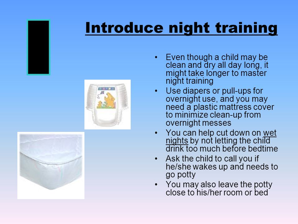 Introduce night training Even though a child may be clean and dry all day long, it might take longer to master night training Use diapers or pull-ups for overnight use, and you may need a plastic mattress cover to minimize clean-up from overnight messes You can help cut down on wet nights by not letting the child drink too much before bedtime Ask the child to call you if he/she wakes up and needs to go potty You may also leave the potty close to his/her room or bed