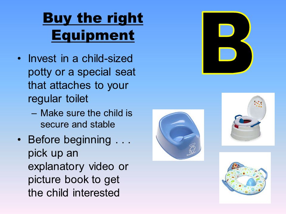 Buy the right Equipment Invest in a child-sized potty or a special seat that attaches to your regular toilet –Make sure the child is secure and stable Before beginning...